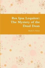 Res Ipsa Loquitor: the Mystery of the Dead Dean by Mark S. Silver