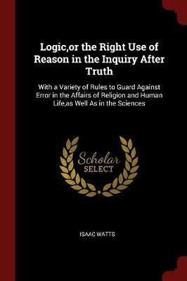 Logic, or the Right Use of Reason in the Inquiry After Truth by Isaac Watts