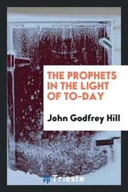 The Prophets in the Light of To-Day by John Godfrey Hill image