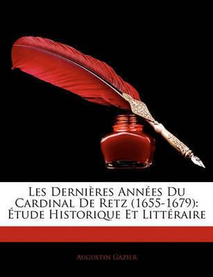 Les Dernires Annes Du Cardinal de Retz (1655-1679): Tude Historique Et Littraire by Augustin Gazier