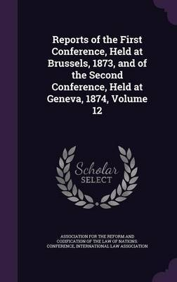 Reports of the First Conference, Held at Brussels, 1873, and of the Second Conference, Held at Geneva, 1874, Volume 12