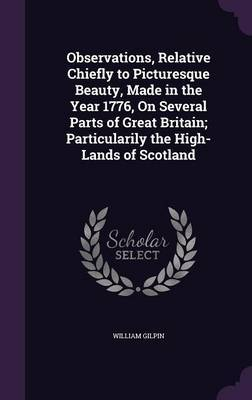 Observations, Relative Chiefly to Picturesque Beauty, Made in the Year 1776, on Several Parts of Great Britain; Particularily the High-Lands of Scotland by William Gilpin