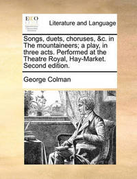 Songs, Duets, Choruses, &c. in the Mountaineers; A Play, in Three Acts. Performed at the Theatre Royal, Hay-Market. Second Edition by George Colman