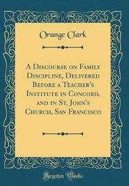 A Discourse on Family Discipline, Delivered Before a Teacher's Institute in Concord, and in St. John's Church, San Francisco (Classic Reprint) by Orange Clark image