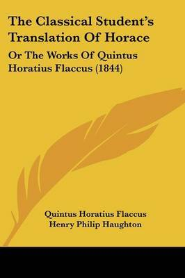 The Classical Student's Translation of Horace: Or the Works of Quintus Horatius Flaccus (1844) by Quintus Horatius Flaccus image