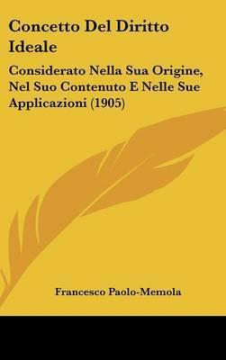 Concetto del Diritto Ideale: Considerato Nella Sua Origine, Nel Suo Contenuto E Nelle Sue Applicazioni (1905) by Francesco Paolo-Memola image