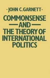 Commonsense and the Theory of International Politics by John C. Garnett image