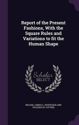 Report of the Present Fashions, with the Square Rules and Variations to Fit the Human Shape