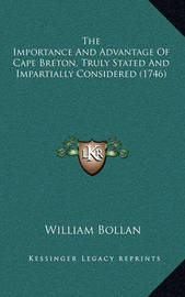 The Importance and Advantage of Cape Breton, Truly Stated and Impartially Considered (1746) by William Bollan