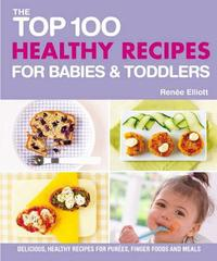 Top 100 Healthy Recipes for Babies and Toddlers by Renee Elliot