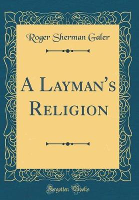 A Layman's Religion (Classic Reprint) by Roger Sherman Galer
