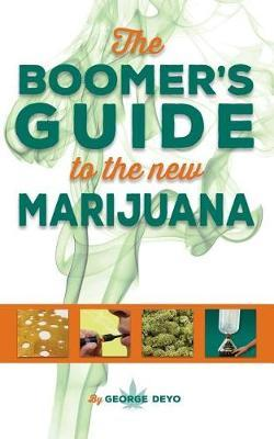 The Boomer's Guide to the New Marijuana by George Deyo