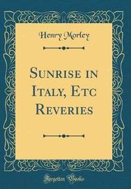 Sunrise in Italy, Etc Reveries (Classic Reprint) by Henry Morley image