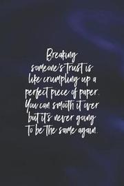 Breaking Someones Trust Is Like Crumpling Up A Perfect Piece Of Paper You Can Smooth It Over But Its Never Going To Be The Same Again by Day Writing Journals
