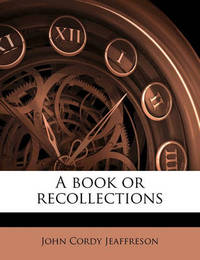 A Book or Recollections by John Cordy Jeaffreson