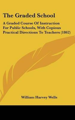 The Graded School: A Graded Course of Instruction for Public Schools, with Copious Practical Directions to Teachers (1862) by William Harvey Wells image