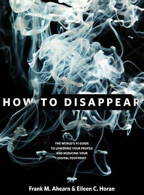 How to Disappear: The World's No. 1 Guide to Lowering Your Profile and Reducing Your Digital Footprint by Frank M Ahearn
