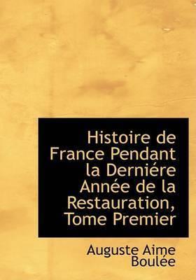 Histoire de France Pendant La Derniacre Annace de La Restauration, Tome Premier by Auguste Aime BoulAce