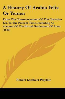 A History Of Arabia Felix Or Yemen: From The Commencement Of The Christian Era To The Present Time, Including An Account Of The British Settlement Of Aden (1859) by Robert Lambert Playfair