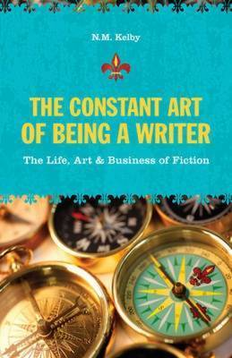 The Constant Art of Being a Writer: The Life, Art and Business of Fiction by N.M. Kelby