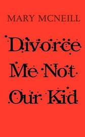 Divorce Me Not Our Kid by Mary McNeill
