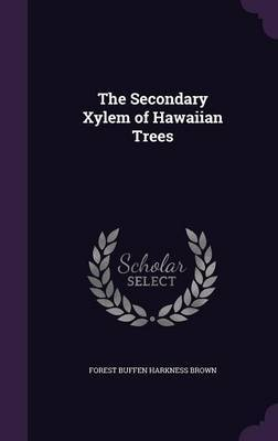 The Secondary Xylem of Hawaiian Trees by Forest Buffen Harkness Brown