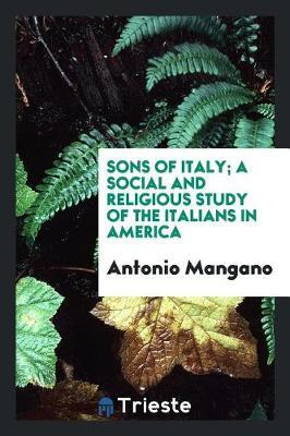 Sons of Italy; A Social and Religious Study of the Italians in America by Antonio Mangano