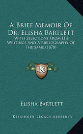 A Brief Memoir of Dr. Elisha Bartlett: With Selections from His Writings and a Bibliography of the Same (1878) by Elisha Bartlett
