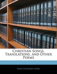 Christian Songs, Translations, and Other Poems by James Gilborne Lyons