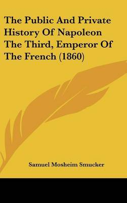 The Public And Private History Of Napoleon The Third, Emperor Of The French (1860) by Samuel Mosheim Smucker image