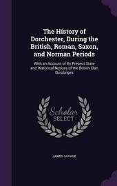 The History of Dorchester, During the British, Roman, Saxon, and Norman Periods by James Savage