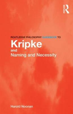 Routledge Philosophy GuideBook to Kripke and Naming and Necessity by Harold W Noonan