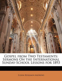 Gospel from Two Testaments: Sermons on the International Sunday-School Lessons for 1893 by Elisha Benjamin Andrews