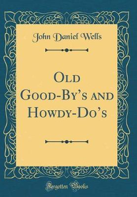 Old Good-By's and Howdy-Do's (Classic Reprint) by John Daniel Wells