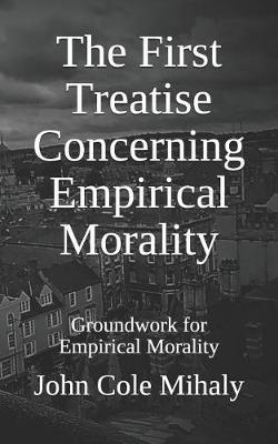The First Treatise Concerning Empirical Morality by John Cole Mihaly