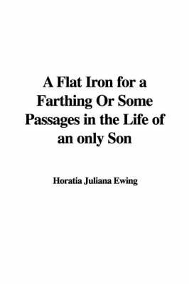 A Flat Iron for a Farthing or Some Passages in the Life of an Only Son by Horatia Juliana Ewing