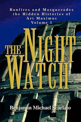 The Night Watch: Bonfires and Masquerades the Hidden Histories of Art Maximus Volume 1 by Benjamin Michael Scarlato image