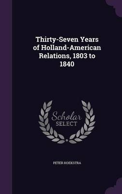 Thirty-Seven Years of Holland-American Relations, 1803 to 1840 by Peter Hoekstra