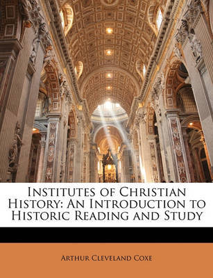 Institutes of Christian History: An Introduction to Historic Reading and Study by Arthur Cleveland Coxe