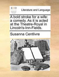 A Bold Stroke for a Wife: A Comedy. as It Is Acted at the Theatre-Royal in Lincoln's-Inn-Fields. by Susanna Centlivre