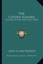 The Citizen Soldier: His Part in War and Peace (1891) by John Clark Ridpath