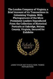 The London Company of Virginia; A Brief Account of Its Transactions in Colonizing Virginia, with Photogravures of the More Prominent Leaders Reproduced from the Collection of Historical Portraits at Oakridge, Nelson County, Virginia, Secured for Exhibitio by James Taylor 1847-1918 Ellyson