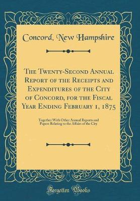 The Twenty-Second Annual Report of the Receipts and Expenditures of the City of Concord, for the Fiscal Year Ending February 1, 1875 by Concord New Hampshire