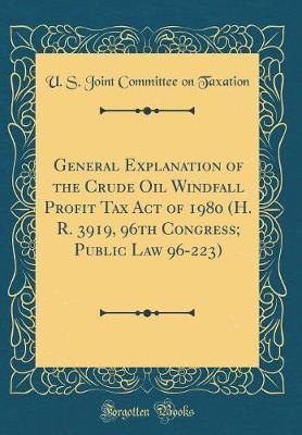 General Explanation of the Crude Oil Windfall Profit Tax Act of 1980 (H. R. 3919, 96th Congress; Public Law 96-223) (Classic Reprint) by U S Joint Committee on Taxation