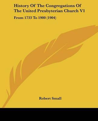History of the Congregations of the United Presbyterian Church V1: From 1733 to 1900 (1904) by Robert Small image