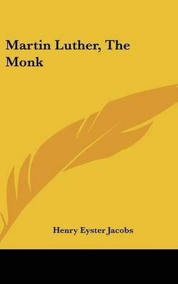 Martin Luther, the Monk by Henry Eyster Jacobs image