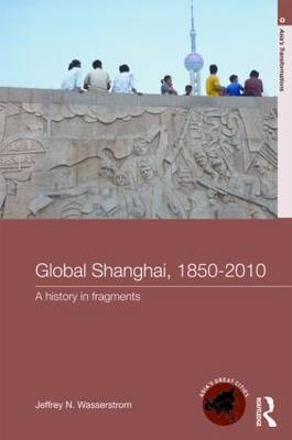 Global Shanghai, 1850-2010 by Jeffrey N Wasserstrom