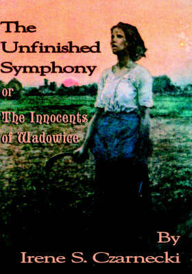 The Unfinished Symphony or the Innocents of Wadowice by Irene, S. Czarnecki image