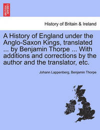 A History of England Under the Anglo-Saxon Kings, Translated ... by Benjamin Thorpe ... with Additions and Corrections by the Author and the Translator, Etc. by Johann Lappenberg