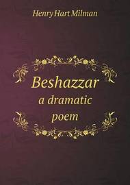 Beshazzar a Dramatic Poem by Henry Hart Milman